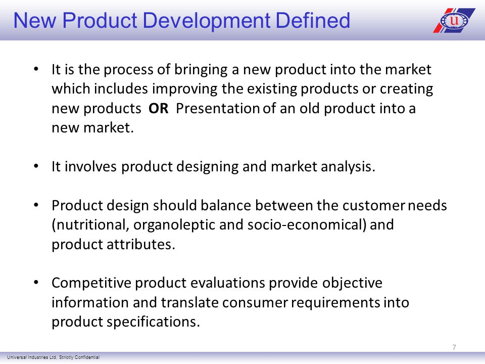 New Product Development Defined Universal Industries Ltd, Strictly Confidential It is the process of bringing a new product into the market which includes improving the existing products or creating new products OR Presentation of an old product into a new market.