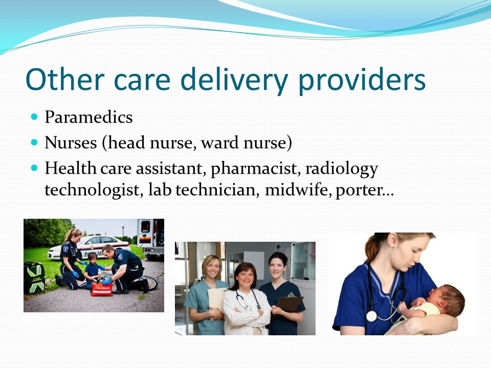 Other care delivery providers Paramedics Nurses (head nurse, ward nurse) Health care assistant, pharmacist, radiology technologist, lab technician, midwife, porter…
