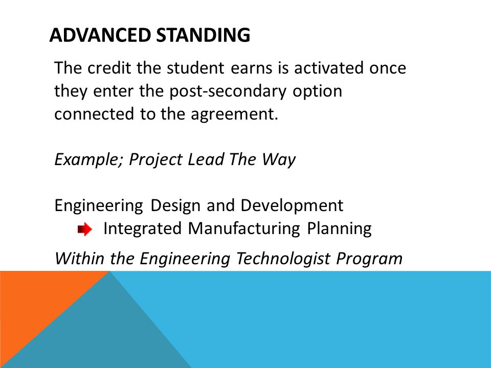 ADVANCED STANDING The credit the student earns is activated once they enter the post-secondary option connected to the agreement. Example; Project Lea
