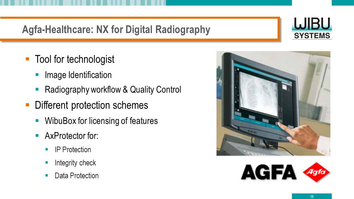 Agfa-Healthcare: NX for Digital Radiography 16  Tool for technologist  Image Identification  Radiography workflow & Quality Control  Different protection schemes  WibuBox for licensing of features  AxProtector for:  IP Protection  Integrity check  Data Protection