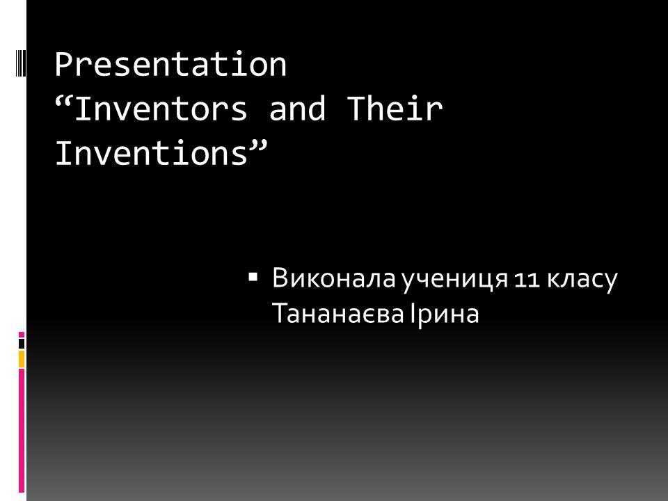 Presentation Inventors and Their Inventions  Виконала учениця 11 класу Тананаєва Ірина