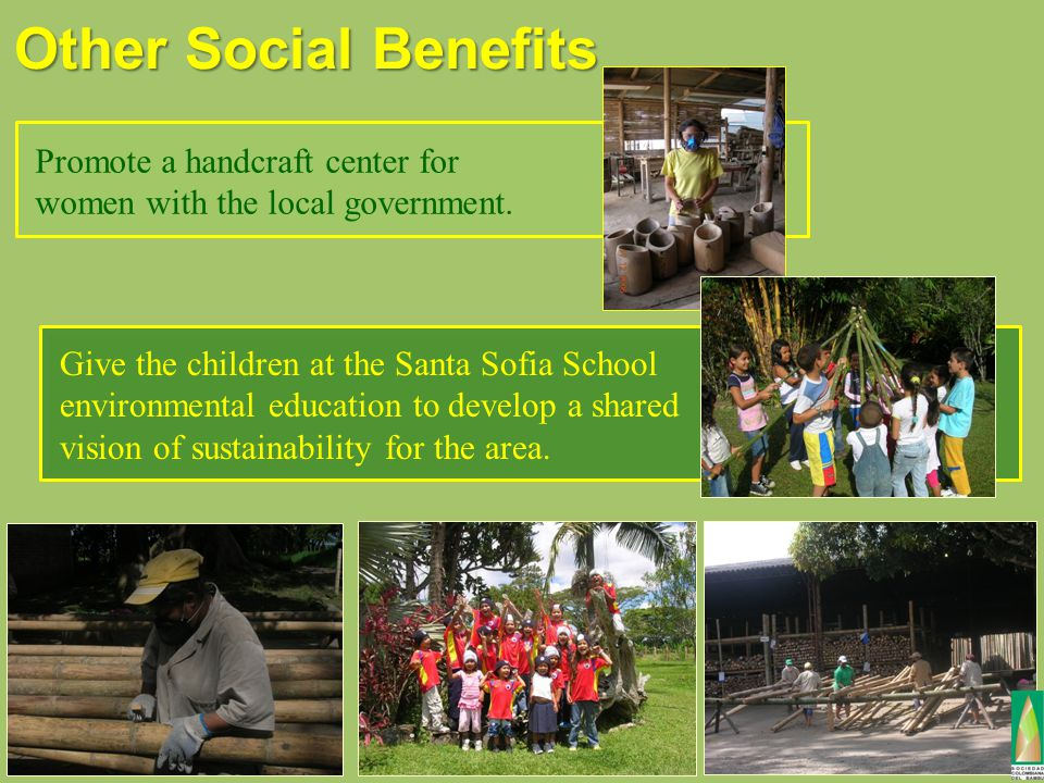 Other Social Benefits Promote a handcraft center for women with the local government. Give the children at the Santa Sofia School environmental educat