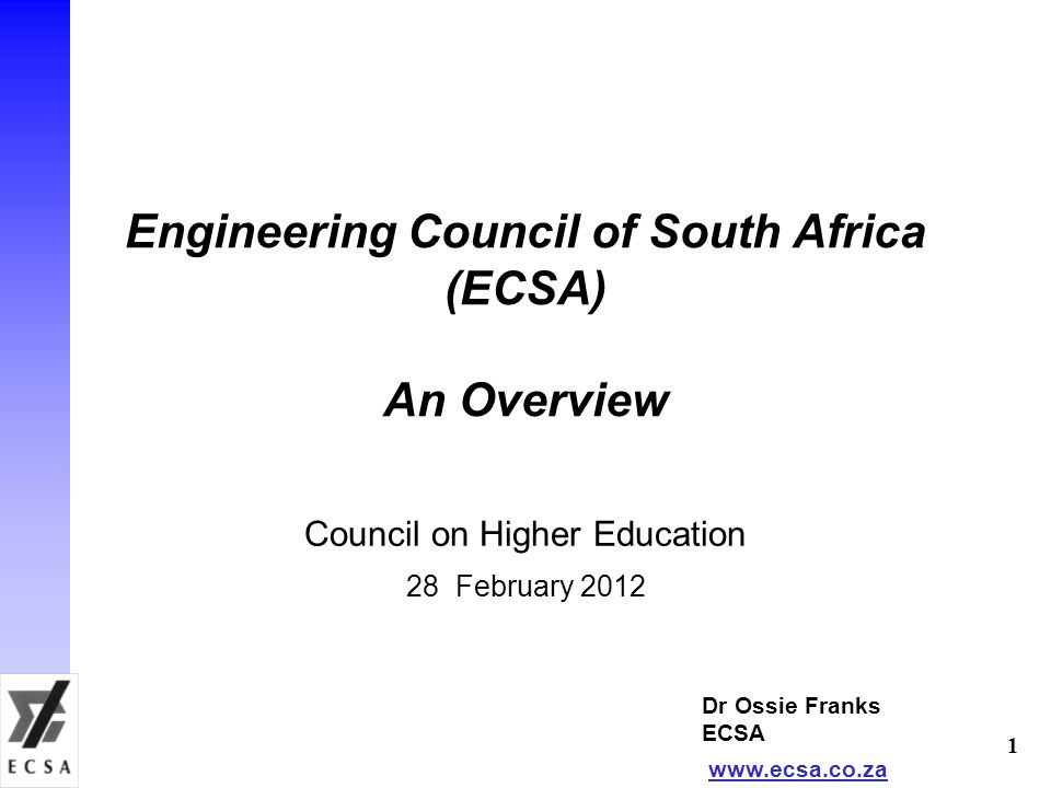 Engineering Council of South Africa (ECSA) An Overview Council on Higher Education 28 February 2012 Dr Ossie Franks ECSA www.ecsa.co.za 1