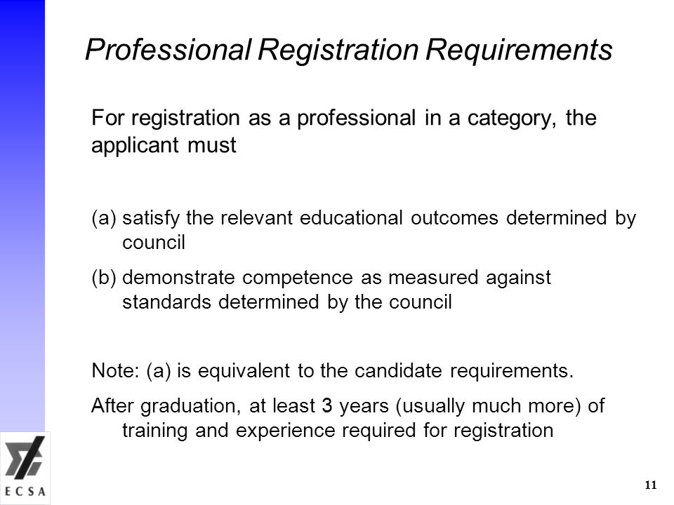 11 Professional Registration Requirements For registration as a professional in a category, the applicant must (a)satisfy the relevant educational outcomes determined by council (b)demonstrate competence as measured against standards determined by the council Note: (a) is equivalent to the candidate requirements.