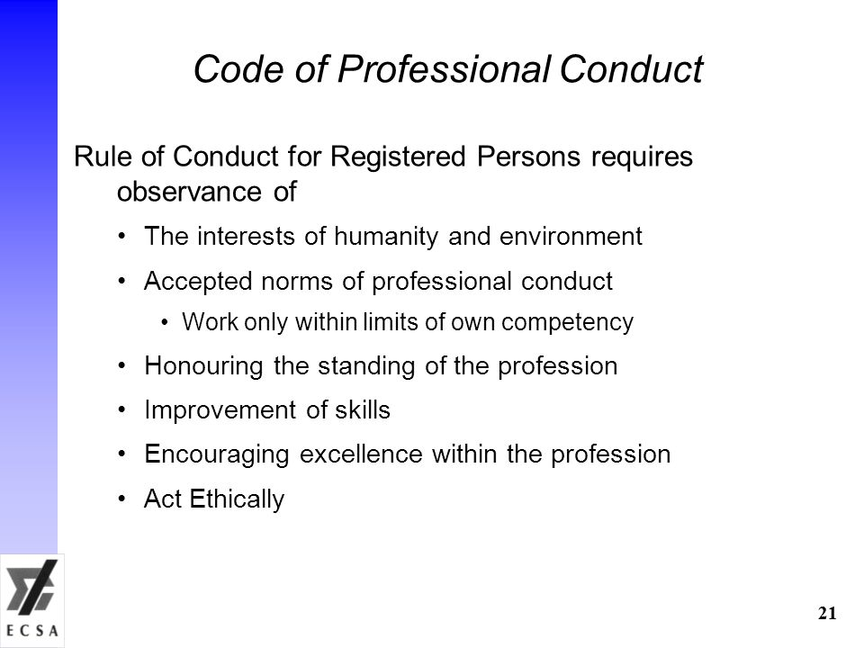 21 Code of Professional Conduct Rule of Conduct for Registered Persons requires observance of The interests of humanity and environment Accepted norms of professional conduct Work only within limits of own competency Honouring the standing of the profession Improvement of skills Encouraging excellence within the profession Act Ethically 21