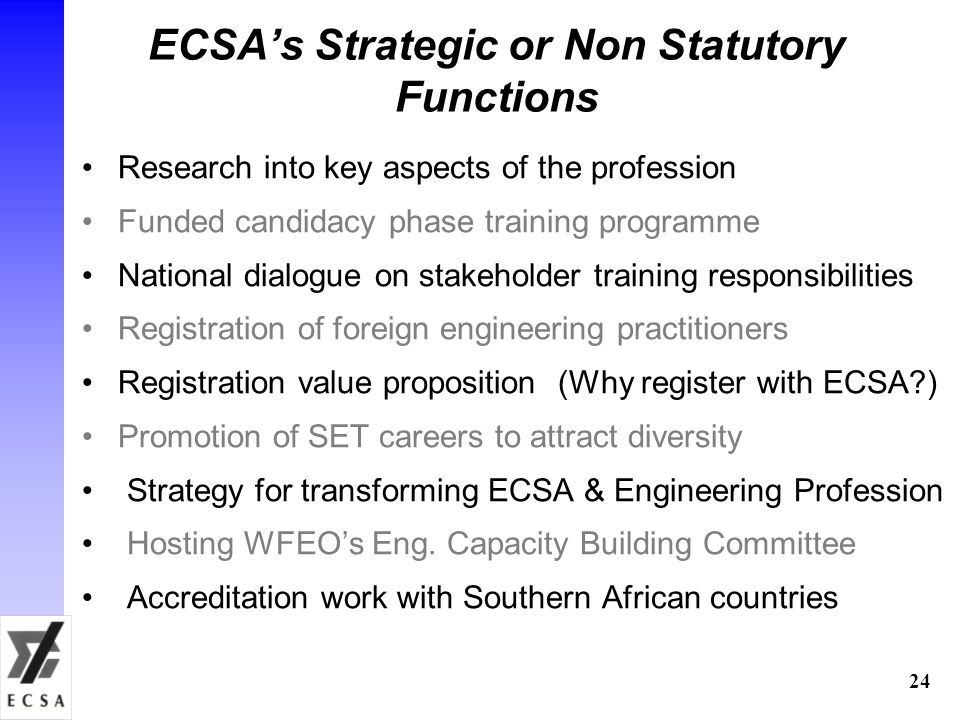 ECSA's Strategic or Non Statutory Functions Research into key aspects of the profession Funded candidacy phase training programme National dialogue on stakeholder training responsibilities Registration of foreign engineering practitioners Registration value proposition (Why register with ECSA?) Promotion of SET careers to attract diversity Strategy for transforming ECSA & Engineering Profession Hosting WFEO's Eng.