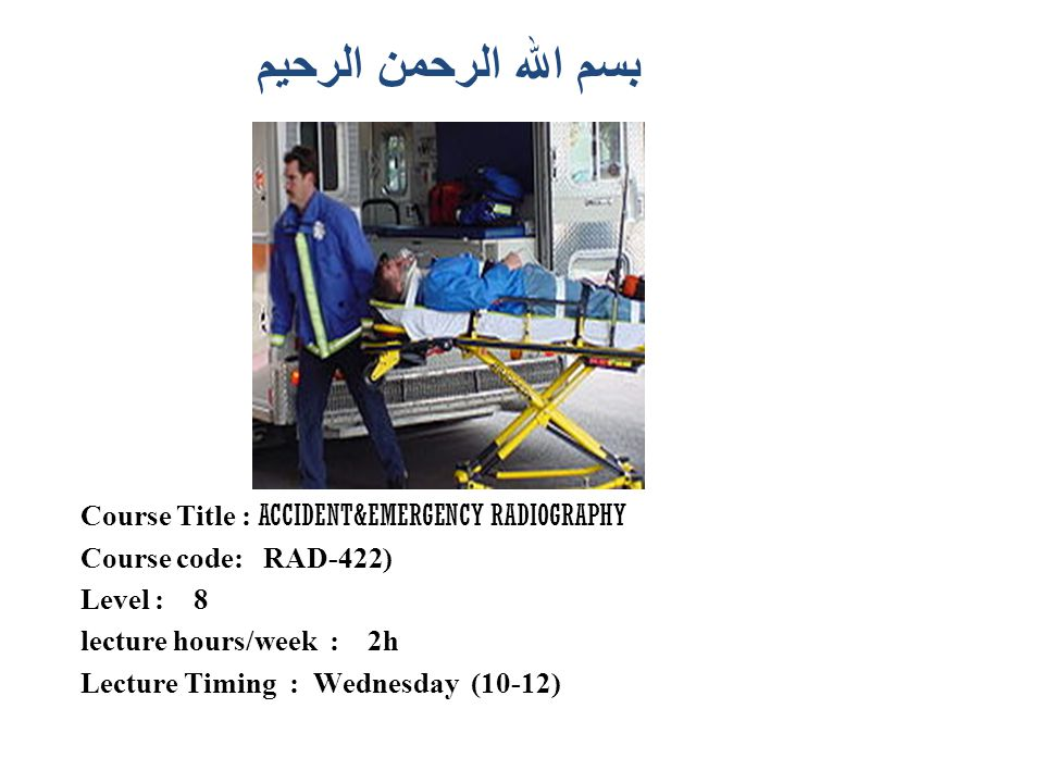 بسم الله الرحمن الرحيم Course Title : ACCIDENT&EMERGENCY RADIOGRAPHY Course code: RAD-422) Level : 8 lecture hours/week : 2h Lecture Timing : Wednesda