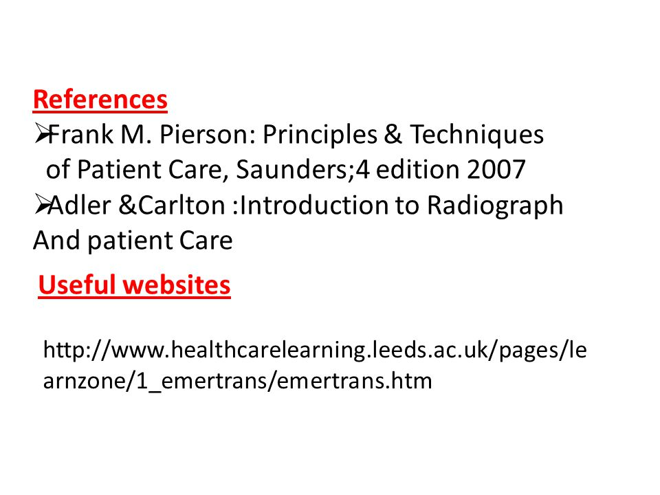 References  Frank M. Pierson: Principles & Techniques of Patient Care, Saunders;4 edition 2007  Adler &Carlton :Introduction to Radiograph And patie