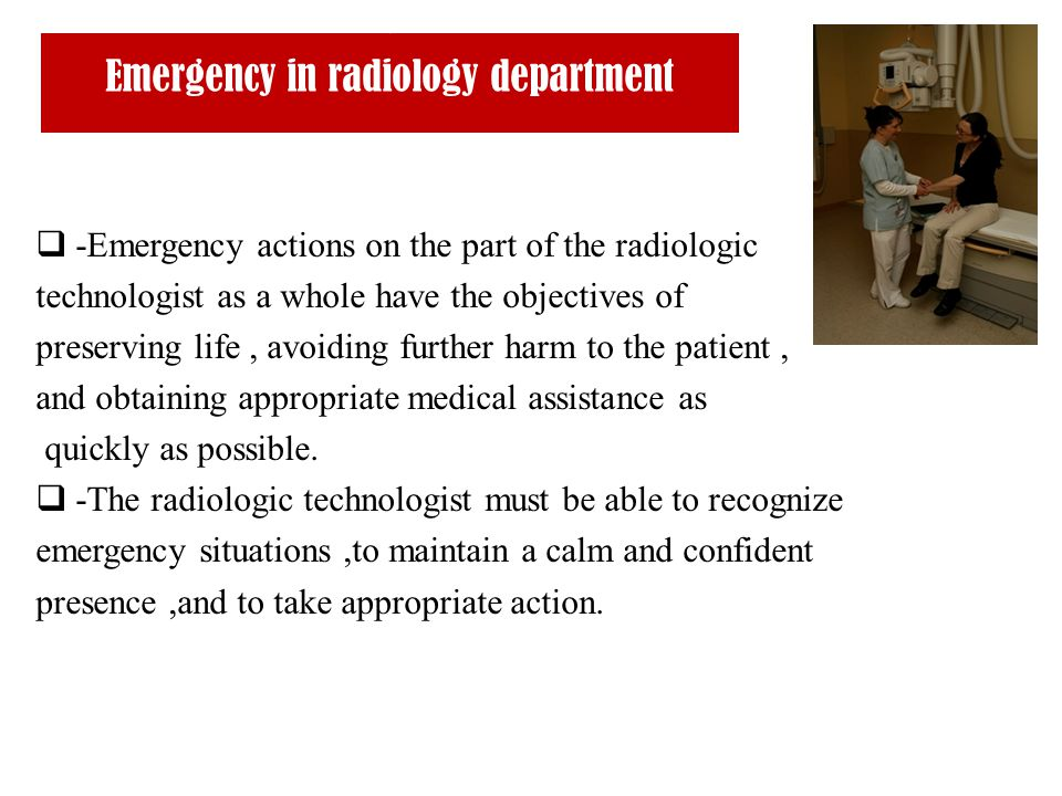 Emergency in radiology department  -Emergency actions on the part of the radiologic technologist as a whole have the objectives of preserving life, a