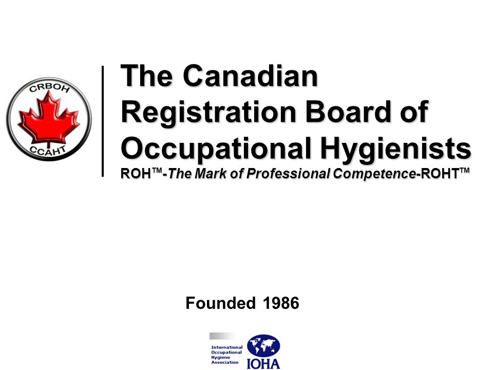 The Canadian Registration Board of Occupational Hygienists ROH TM -The Mark of Professional Competence-ROHT TM Founded 1986