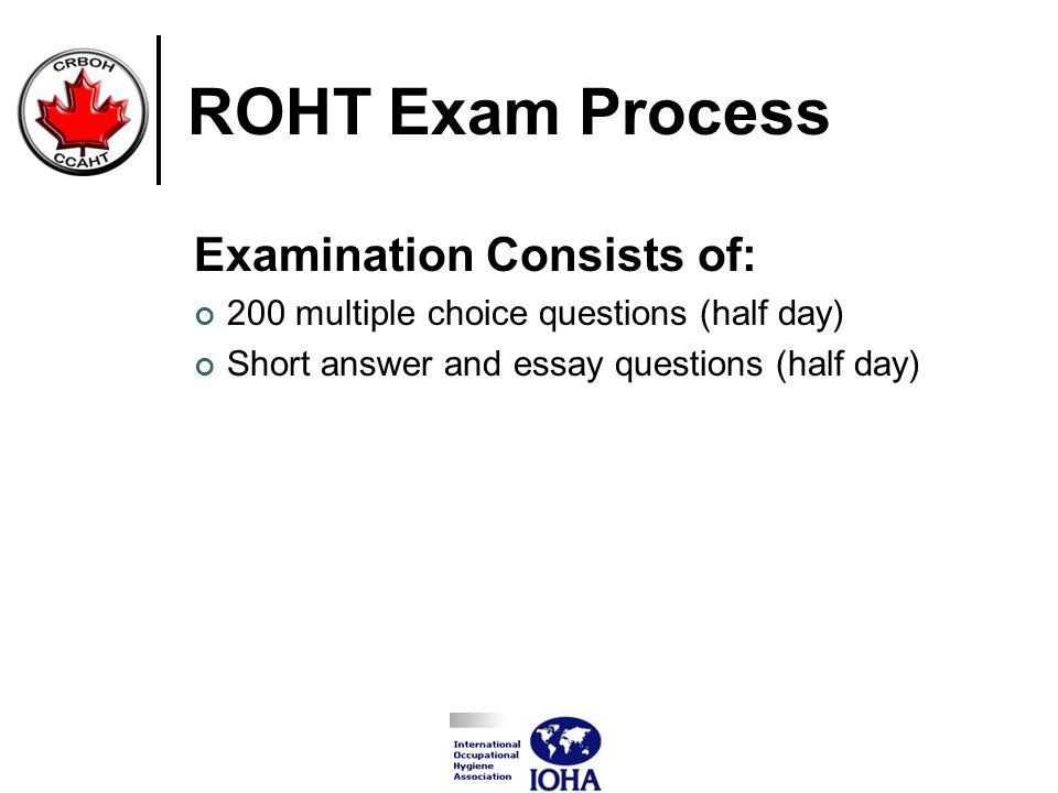 ROHT Exam Process Examination Consists of: 200 multiple choice questions (half day) Short answer and essay questions (half day)