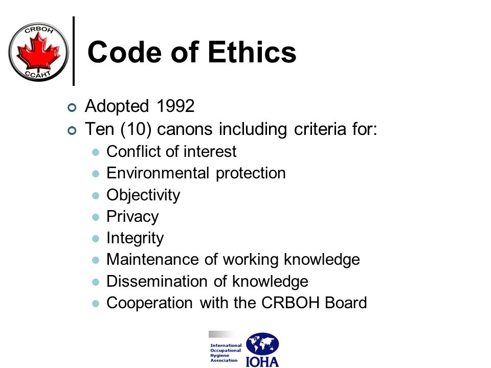 Code of Ethics Adopted 1992 Ten (10) canons including criteria for: Conflict of interest Environmental protection Objectivity Privacy Integrity Maintenance of working knowledge Dissemination of knowledge Cooperation with the CRBOH Board