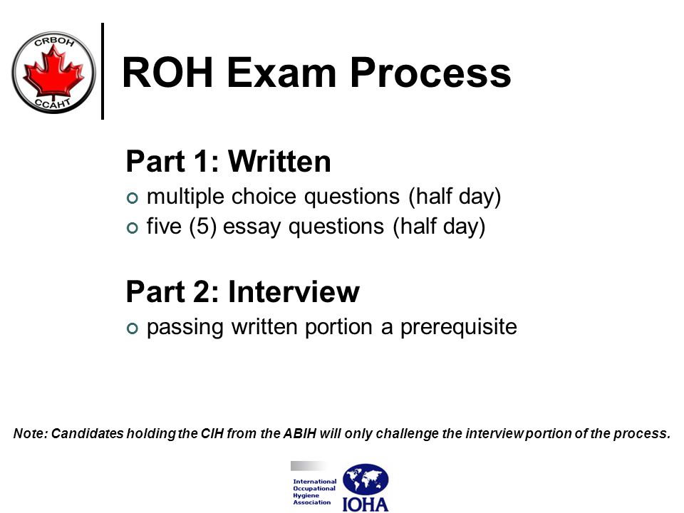 ROH Exam Process Part 1: Written multiple choice questions (half day) five (5) essay questions (half day) Part 2: Interview passing written portion a prerequisite Note: Candidates holding the CIH from the ABIH will only challenge the interview portion of the process.