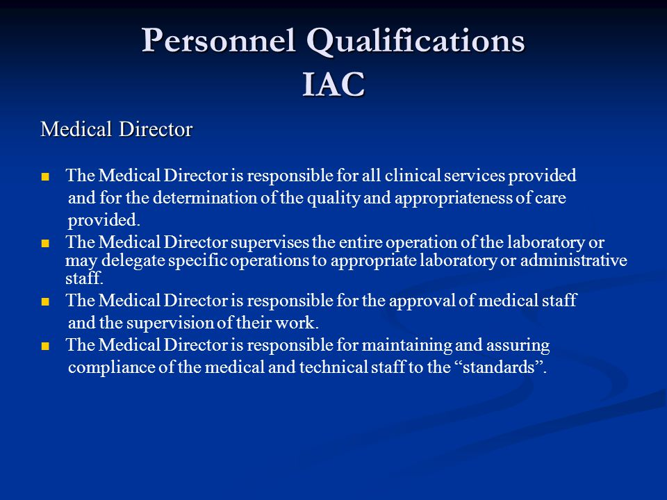 Personnel Qualifications IAC Medical Director The Medical Director is responsible for all clinical services provided and for the determination of the