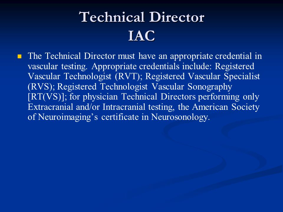 Technical Director IAC The Technical Director must have an appropriate credential in vascular testing. Appropriate credentials include: Registered Vas