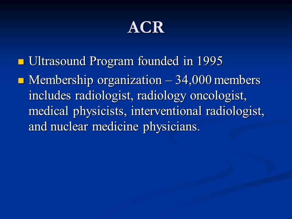 ACR Ultrasound Program founded in 1995 Ultrasound Program founded in 1995 Membership organization – 34,000 members includes radiologist, radiology onc