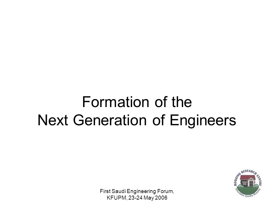 First Saudi Engineering Forum, KFUPM, 23-24 May 2006 Formation of the Next Generation of Engineers