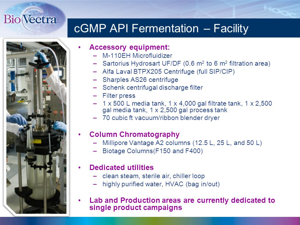 cGMP API Fermentation – Facility Accessory equipment: –M-110EH Microfluidizer –Sartorius Hydrosart UF/DF (0.6 m 2 to 6 m 2 filtration area) –Alfa Laval BTPX205 Centrifuge (full SIP/CIP) –Sharples AS26 centrifuge –Schenk centrifugal discharge filter –Filter press –1 x 500 L media tank, 1 x 4,000 gal filtrate tank, 1 x 2,500 gal media tank, 1 x 2,500 gal process tank –70 cubic ft vacuum/ribbon blender dryer Column Chromatography –Millipore Vantage A2 columns (12.5 L, 25 L, and 50 L) –Biotage Columns(F150 and F400) Dedicated utilities –clean steam, sterile air, chiller loop –highly purified water, HVAC (bag in/out) Lab and Production areas are currently dedicated to single product campaigns