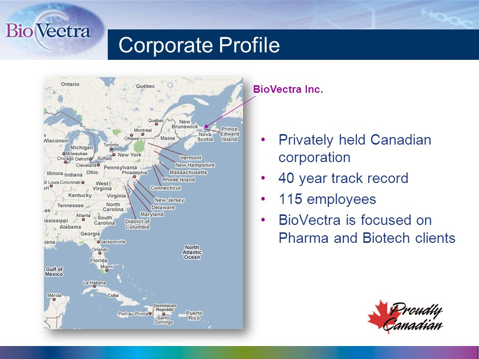 Corporate Profile Privately held Canadian corporation 40 year track record 115 employees BioVectra is focused on Pharma and Biotech clients BioVectra Inc.