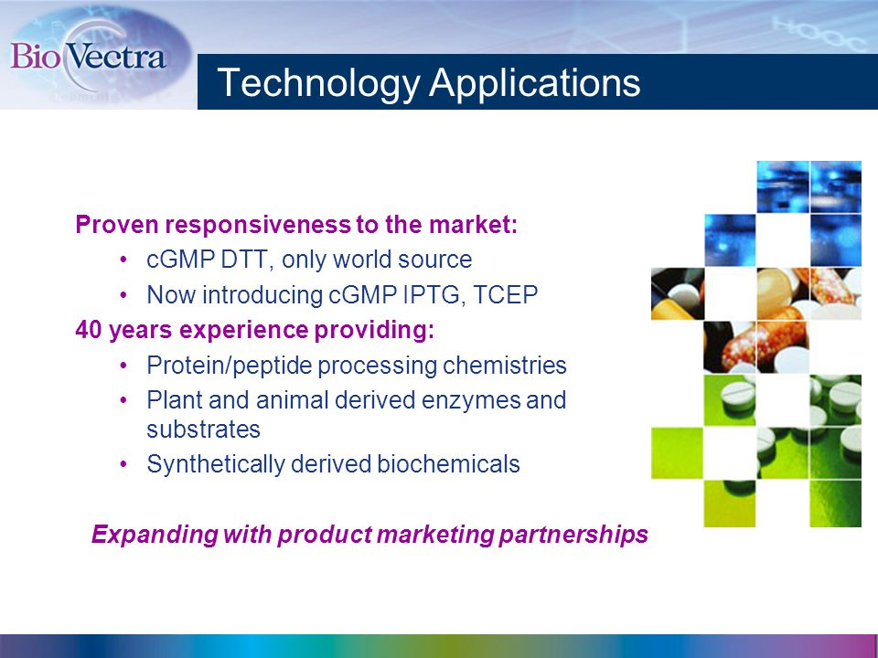 Technology Applications Proven responsiveness to the market: cGMP DTT, only world source Now introducing cGMP IPTG, TCEP 40 years experience providing: Protein/peptide processing chemistries Plant and animal derived enzymes and substrates Synthetically derived biochemicals Expanding with product marketing partnerships