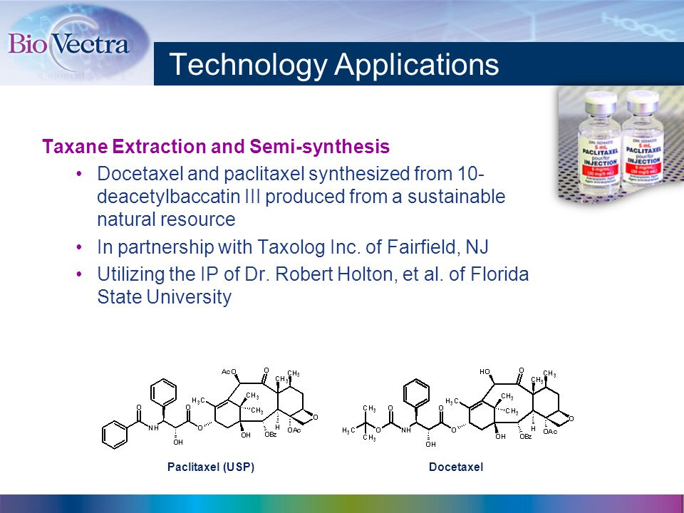 Technology Applications Taxane Extraction and Semi-synthesis Docetaxel and paclitaxel synthesized from 10- deacetylbaccatin III produced from a sustainable natural resource In partnership with Taxolog Inc.