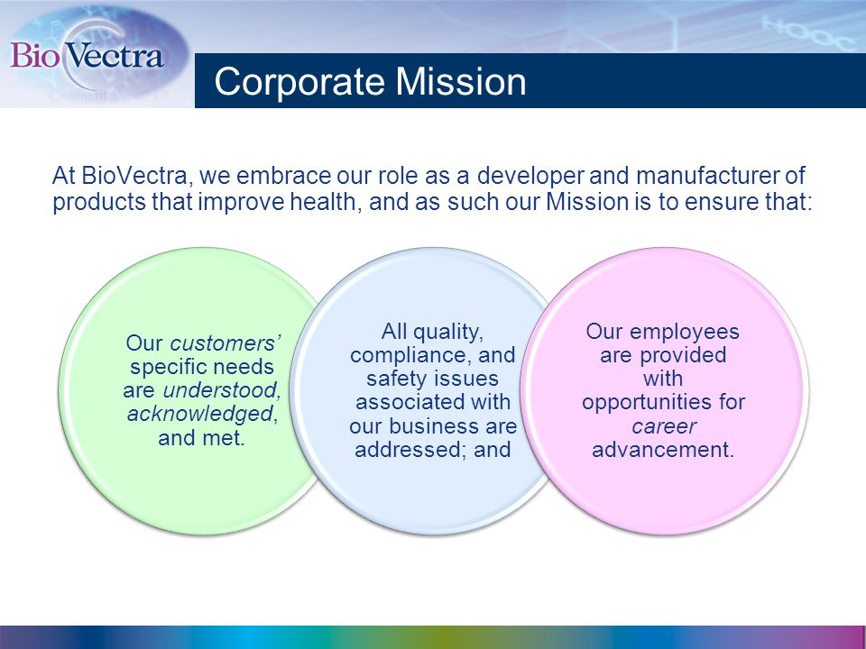 Corporate Mission At BioVectra, we embrace our role as a developer and manufacturer of products that improve health, and as such our Mission is to ensure that: Our customers' specific needs are understood, acknowledged, and met.