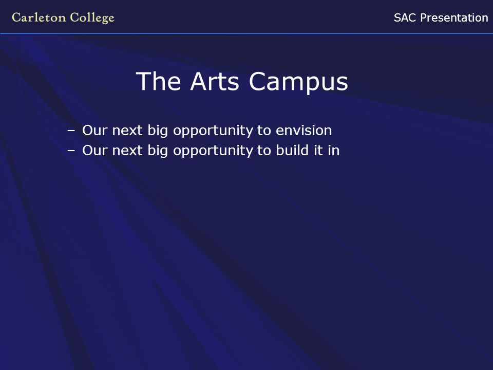 SAC Presentation The Arts Campus –Our next big opportunity to envision –Our next big opportunity to build it in
