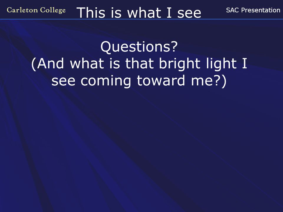 SAC Presentation This is what I see Questions? (And what is that bright light I see coming toward me?)
