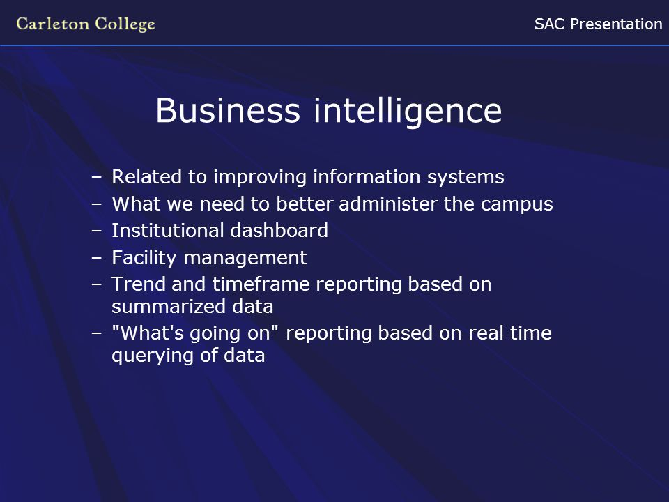 SAC Presentation Business intelligence –Related to improving information systems –What we need to better administer the campus –Institutional dashboar