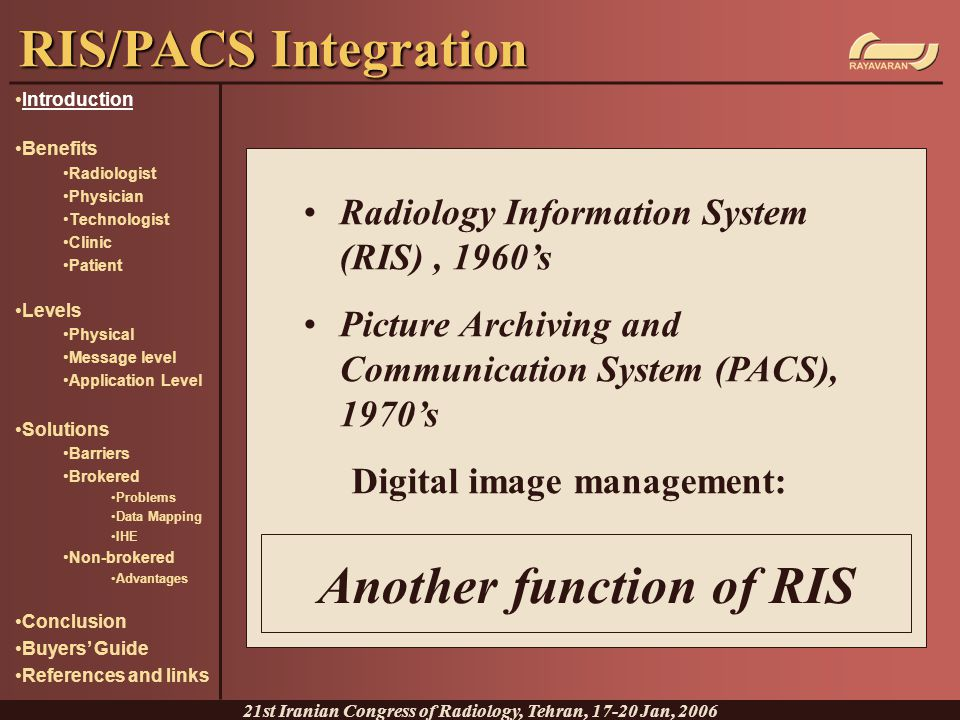 Data Mapping A one to one relationship between the components of the two databases A precise and strict mapping of HL7 elements to DICOM elements RIS/PACS Integration 21st Iranian Congress of Radiology, Tehran, 17-20 Jan, 2006 Introduction Benefits Radiologist Physician Technologist Clinic Patient Levels Physical Message level Application Level Solutions Barriers Brokered Problems Data Mapping IHE Non-brokered Advantages Conclusion Buyers' Guide References and links