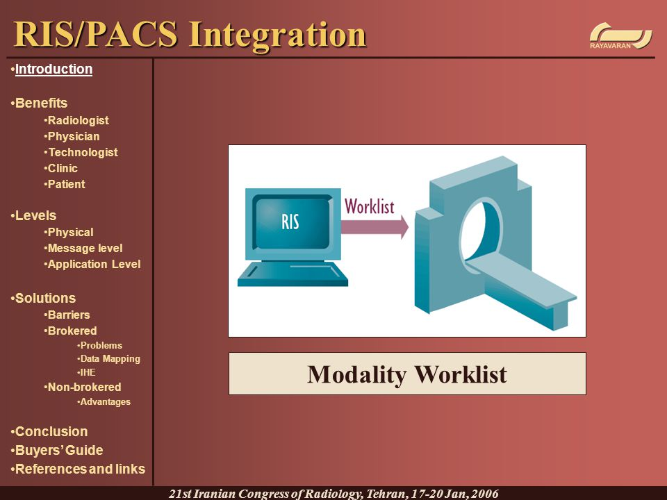 Application Level Integration: API/Procedure call level The application can talk both HL7 and DICOM Directly connects RIS to different modalities Advantages: Most reliable solution Less purchase and maintenance costs compared with brokered solutions Less points of failure True desktop , bidirectional integration Disadvantages: Needs retirement of old RIS Does not allow systems from different vendors RIS/PACS Integration 21st Iranian Congress of Radiology, Tehran, 17-20 Jan, 2006 Introduction Benefits Radiologist Physician Technologist Clinic Patient Levels Physical Message level Application Level Solutions Barriers Brokered Problems Data Mapping IHE Non-brokered Advantages Conclusion Buyers' Guide References and links
