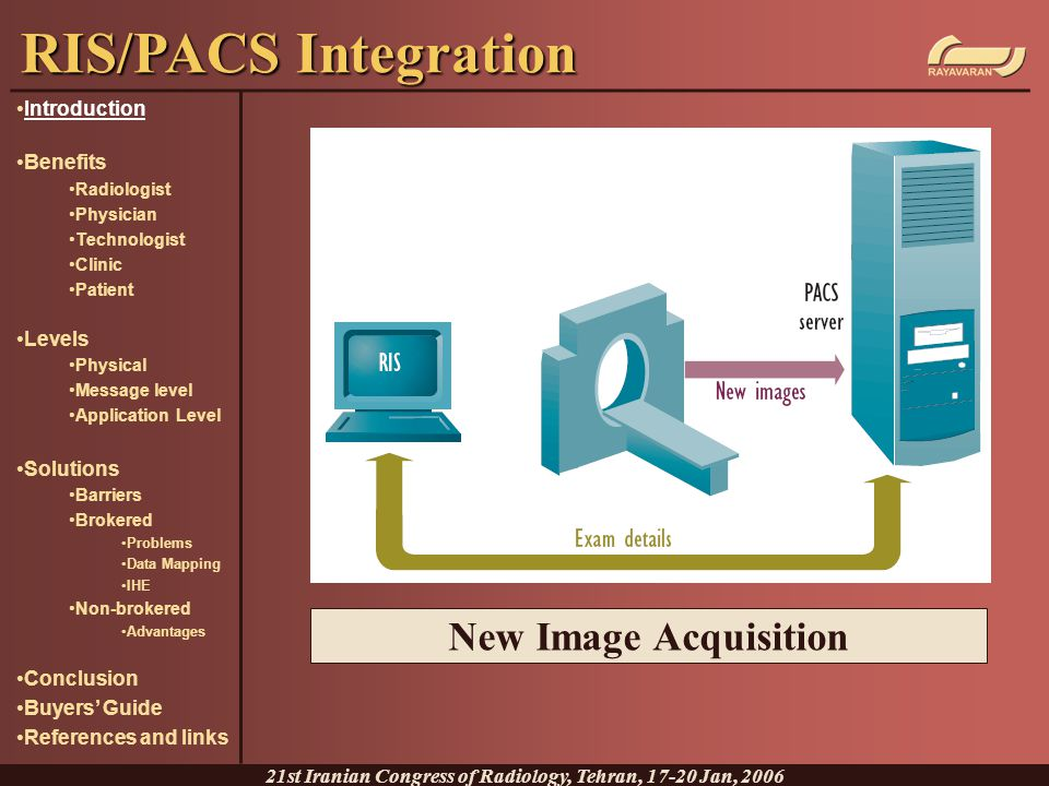 Non-brokered Solutions RIS RIS-driven workflow controls the PACS RIS natively supports DICOM (DMWL) Image data verification directly by RIS Pre-fetching and auto routing directly by RIS PACS PACS sends updates to the RIS PACS directly queries the RIS to access full patient data and not just the data in the broker Broker The broker is absent or reduced to interface engine and not data storage RIS/PACS Integration 21st Iranian Congress of Radiology, Tehran, 17-20 Jan, 2006 Introduction Benefits Radiologist Physician Technologist Clinic Patient Levels Physical Message level Application Level Solutions Barriers Brokered Problems Data Mapping IHE Non-brokered Advantages Conclusion Buyers' Guide References and links