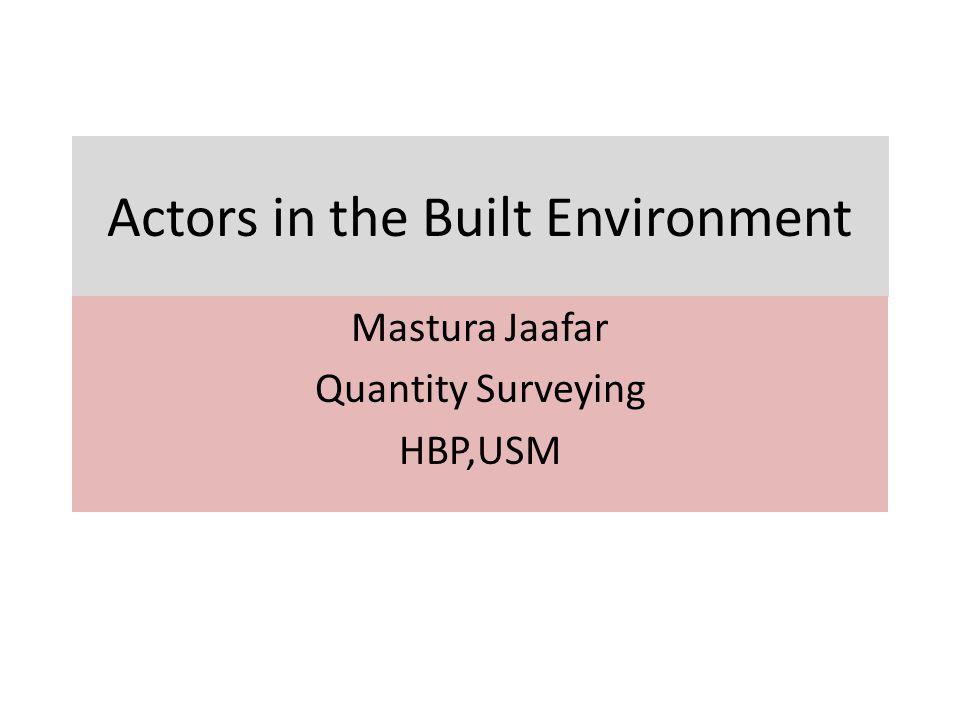 Actors in the Built Environment Mastura Jaafar Quantity Surveying HBP,USM