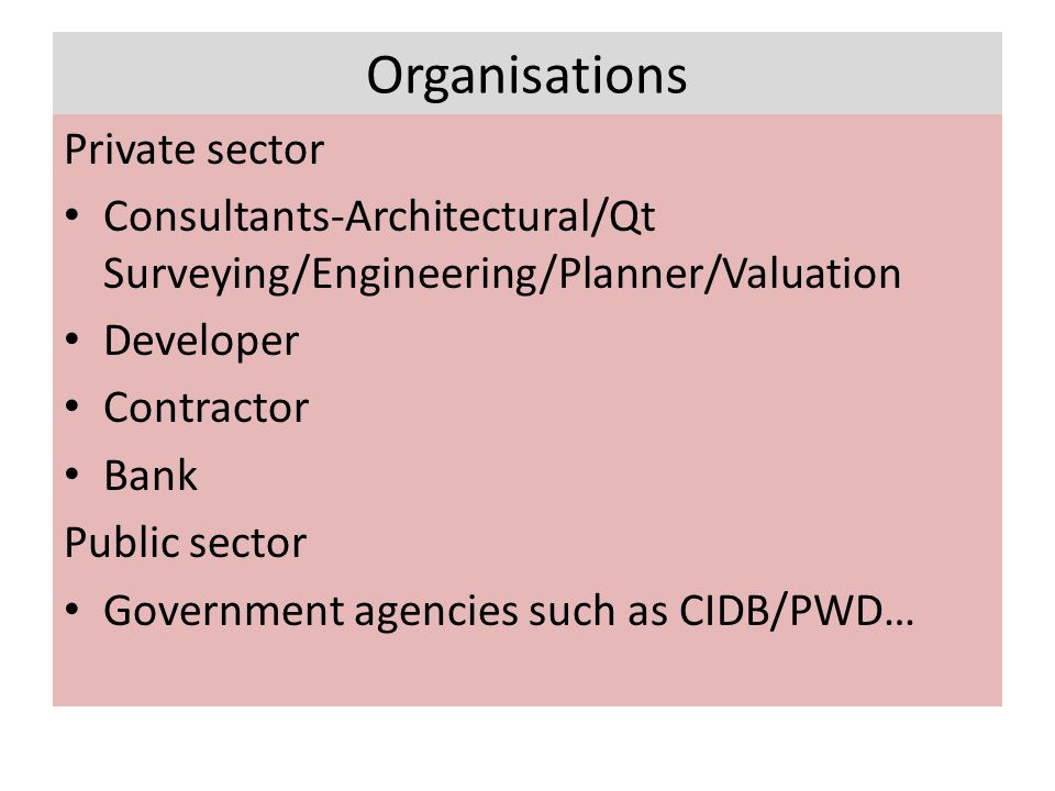 Organisations Private sector Consultants-Architectural/Qt Surveying/Engineering/Planner/Valuation Developer Contractor Bank Public sector Government agencies such as CIDB/PWD…