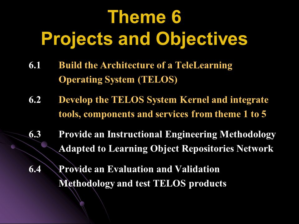 Theme 6 Projects and Objectives 6.1 Build the Architecture of a TeleLearning Operating System (TELOS) 6.2 Develop the TELOS System Kernel and integrat