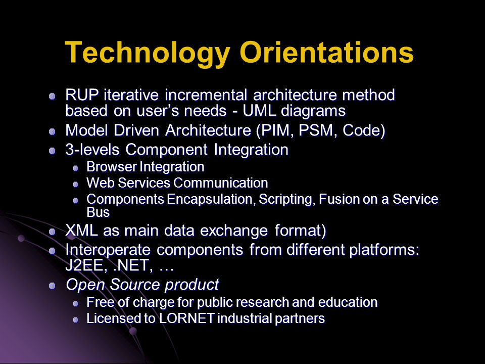 Technology Orientations RUP iterative incremental architecture method based on user's needs - UML diagrams Model Driven Architecture (PIM, PSM, Code)