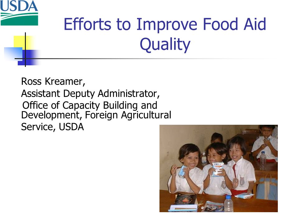Efforts to Improve Food Aid Quality Ross Kreamer, Assistant Deputy Administrator, Office of Capacity Building and Development, Foreign Agricultural Service, USDA