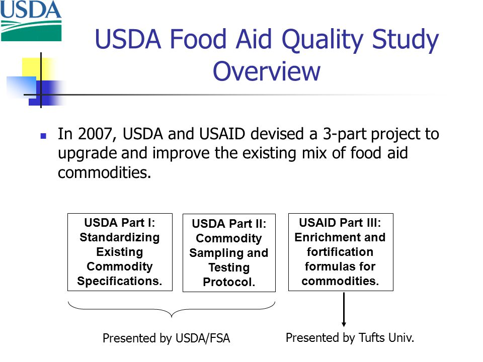 USDA Food Aid Quality Study Overview In 2007, USDA and USAID devised a 3-part project to upgrade and improve the existing mix of food aid commodities.