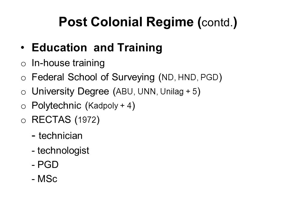 Post Colonial Regime ( contd. ) Education and Training o In-house training o Federal School of Surveying ( ND, HND, PGD ) o University Degree ( ABU, U