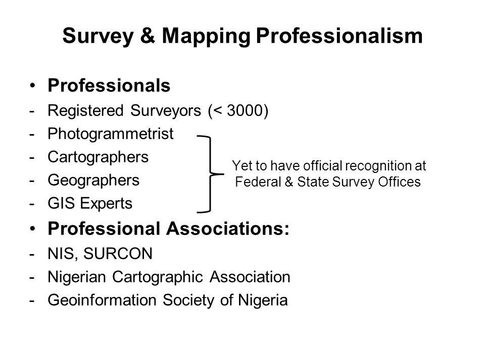 Survey & Mapping Professionalism Professionals -Registered Surveyors (< 3000) -Photogrammetrist -Cartographers -Geographers -GIS Experts Professional
