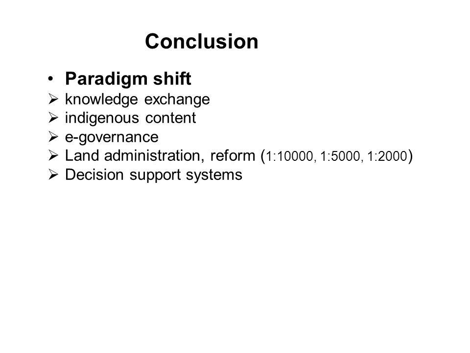 Conclusion Paradigm shift  knowledge exchange  indigenous content  e-governance  Land administration, reform ( 1:10000, 1:5000, 1:2000 )  Decisio