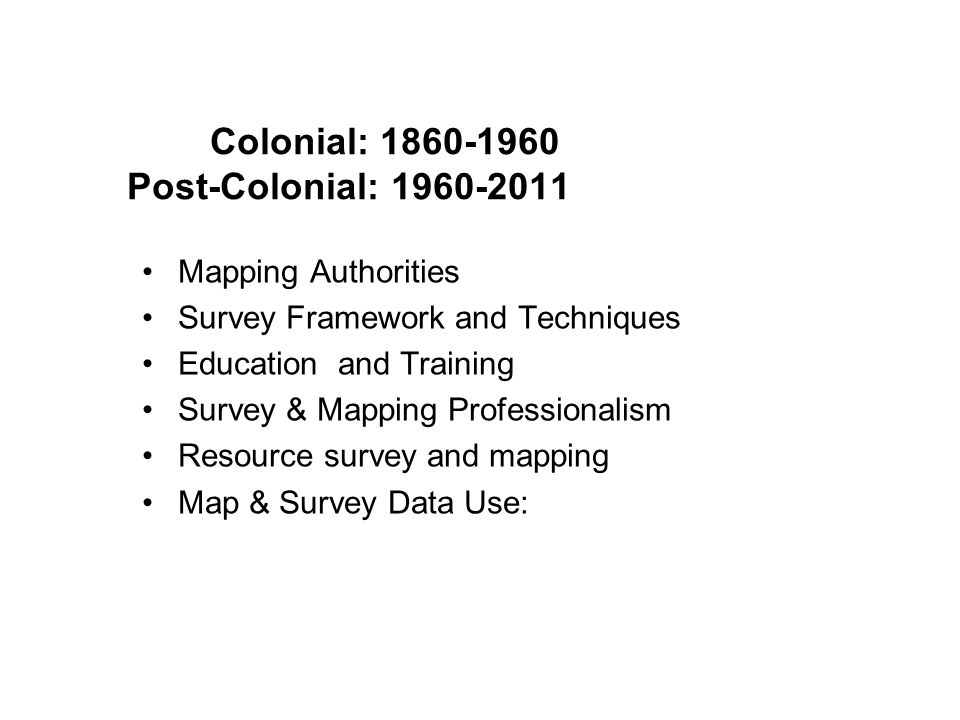 Mapping Authorities Survey Framework and Techniques Education and Training Survey & Mapping Professionalism Resource survey and mapping Map & Survey Data Use: Colonial: 1860-1960 Post-Colonial: 1960-2011