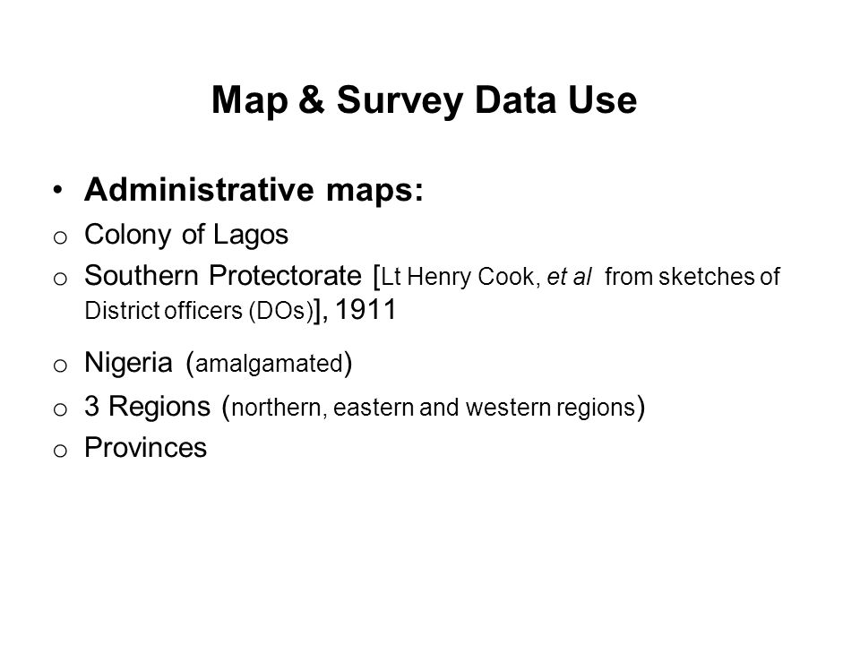 Map & Survey Data Use Administrative maps: o Colony of Lagos o Southern Protectorate [ Lt Henry Cook, et al from sketches of District officers (DOs) ]