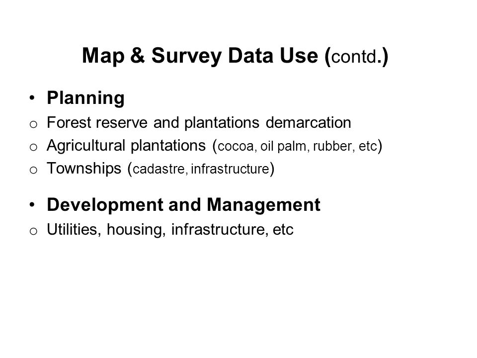 Planning o Forest reserve and plantations demarcation o Agricultural plantations ( cocoa, oil palm, rubber, etc ) o Townships ( cadastre, infrastructure ) Development and Management o Utilities, housing, infrastructure, etc Map & Survey Data Use ( contd.