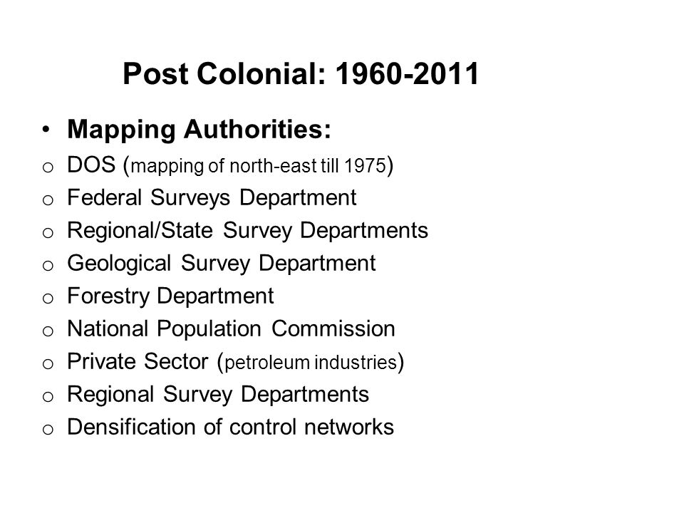 Post Colonial: 1960-2011 Mapping Authorities: o DOS ( mapping of north-east till 1975 ) o Federal Surveys Department o Regional/State Survey Departmen
