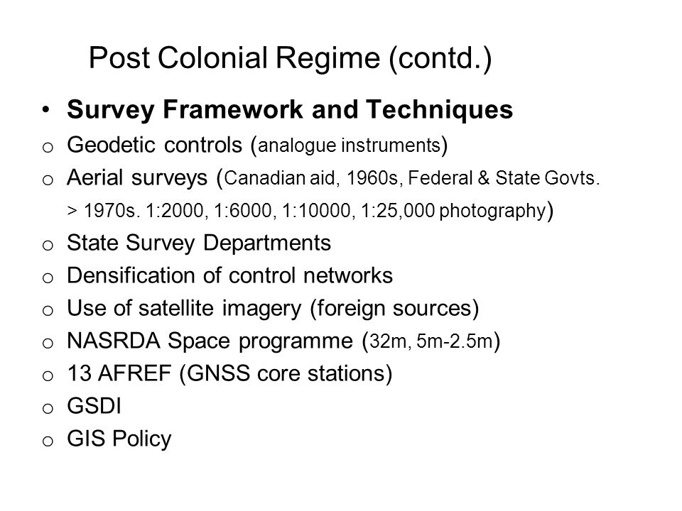 Post Colonial Regime (contd.) Survey Framework and Techniques o Geodetic controls ( analogue instruments ) o Aerial surveys ( Canadian aid, 1960s, Federal & State Govts.