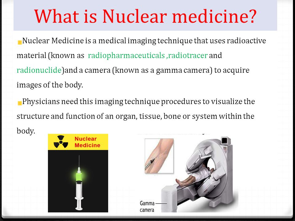 What is Nuclear medicine? Nuclear Medicine is a medical imaging technique that uses radioactive material (known as radiopharmaceuticals,radiotracer an