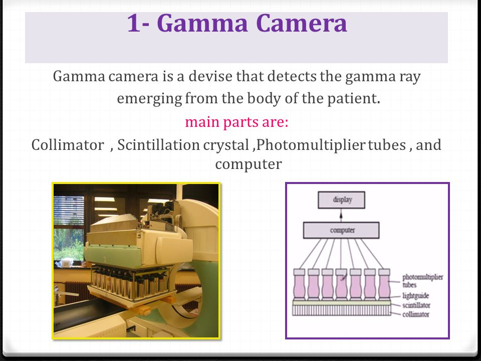 1- Gamma Camera Gamma camera is a devise that detects the gamma ray emerging from the body of the patient. main parts are: Collimator, Scintillation c