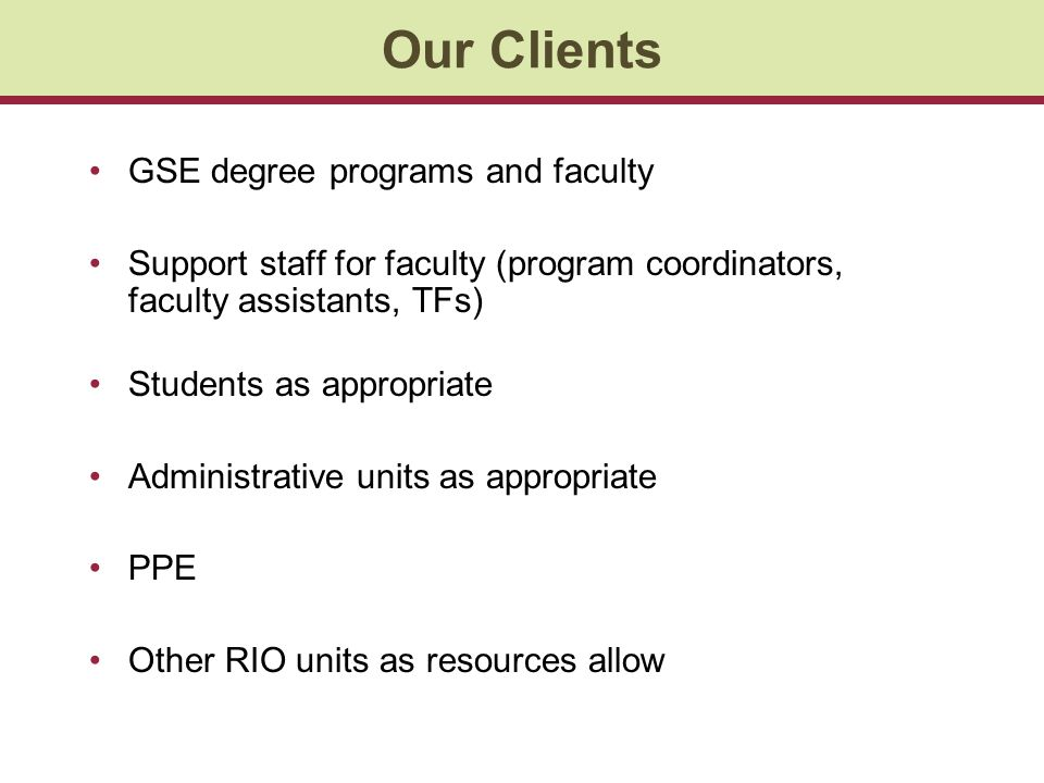Our Clients GSE degree programs and faculty Support staff for faculty (program coordinators, faculty assistants, TFs) Students as appropriate Administ