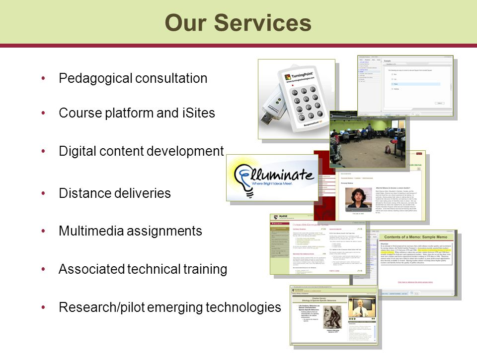 Our Services Pedagogical consultation Course platform and iSites Digital content development Distance deliveries Multimedia assignments Associated technical training Research/pilot emerging technologies